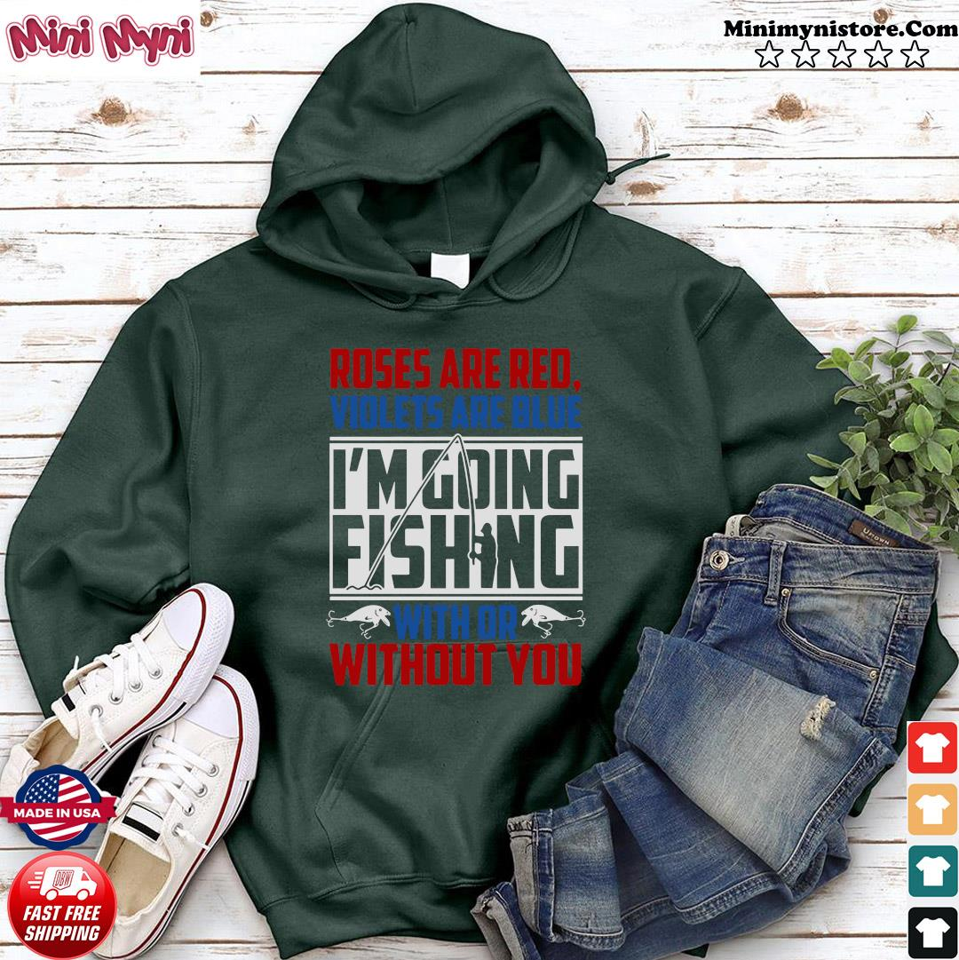 Roses Are Red Violets Are Blue I'm Going Fishing With Or Without You Shirt Hoodie