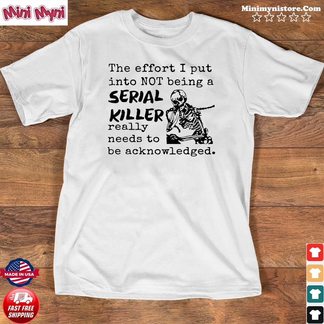 Skeleton The Effort I Put Into Not Being A Serial Killer Really Need To Be Acknowledged Shirt