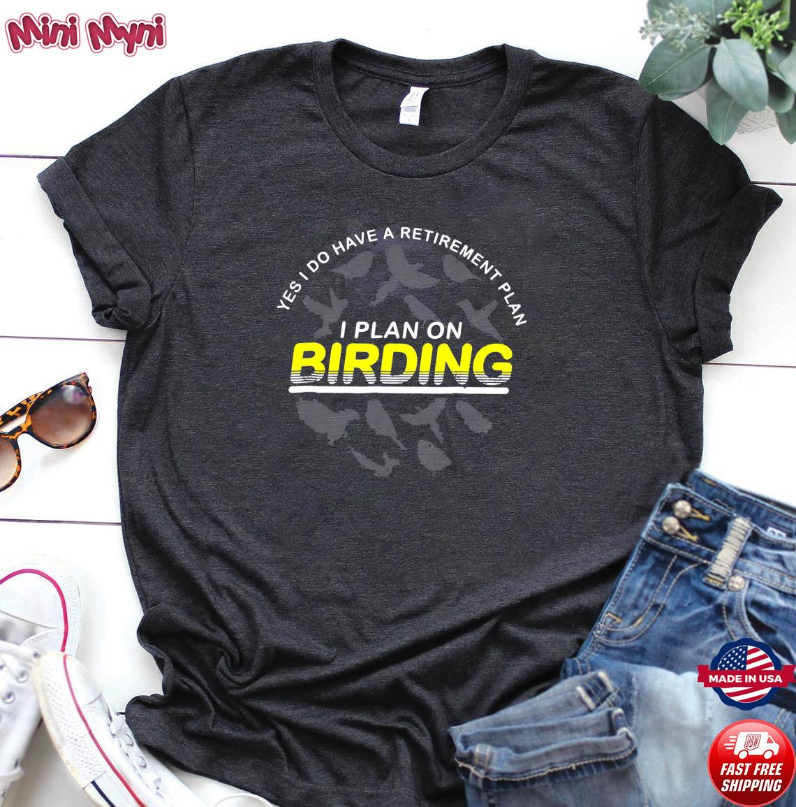 Yes I Do Have A Retirement Plan I Plan On Birding Shirt